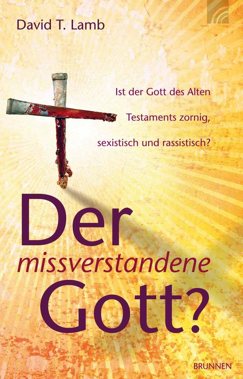 Der missverstandene Gott?: Ist der Gott des Alten Testaments zornig, sexistisch und rassistisch?