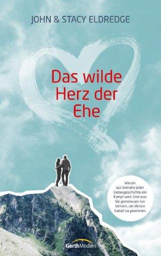Das wilde Herz der Ehe: Warum aus beinahe jeder Liebesgeschichte ein Kampf wird. Und was Sie gemeins